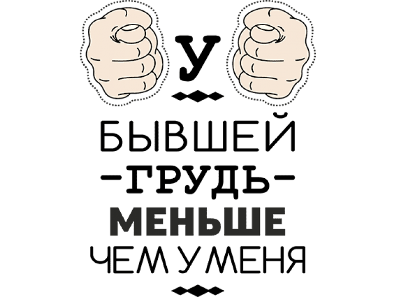 """""""У БЫВШЕЙ ГРУДЬ МЕНЬШЕ ЧЕМ У МЕНЯ"""" Изображение для нанесения на одежду № 1290"""